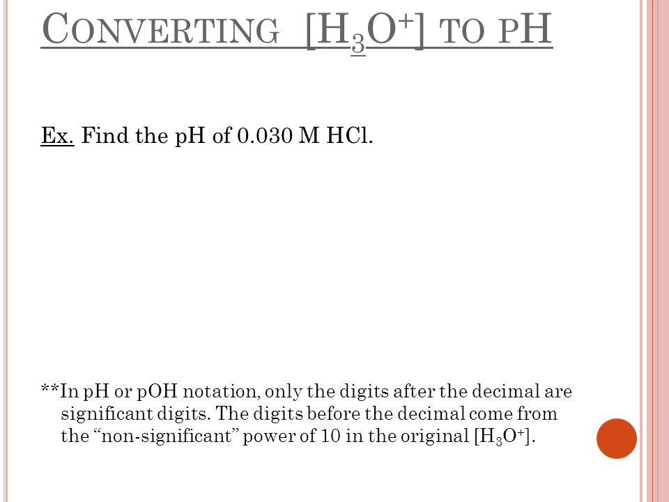 Converting [H3O+] to pH Ex. Find the pH of 0.030 M HCl.